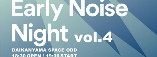 """""""Early Noise Night vol.04"""" @ 代官山SPACEODD"""